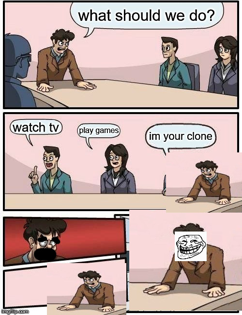 Boardroom Meeting Suggestion Meme | what should we do? watch tv play games im your clone | image tagged in memes,boardroom meeting suggestion | made w/ Imgflip meme maker