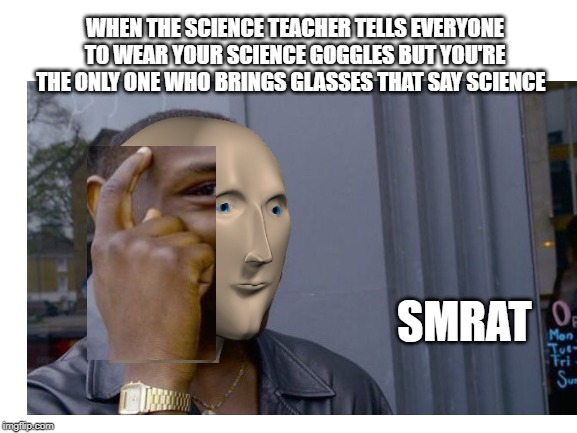 WHEN THE SCIENCE TEACHER TELLS EVERYONE TO WEAR YOUR SCIENCE GOGGLES BUT YOU'RE THE ONLY ONE WHO BRINGS GLASSES THAT SAY SCIENCE SMRAT | image tagged in roll safe think about it | made w/ Imgflip meme maker