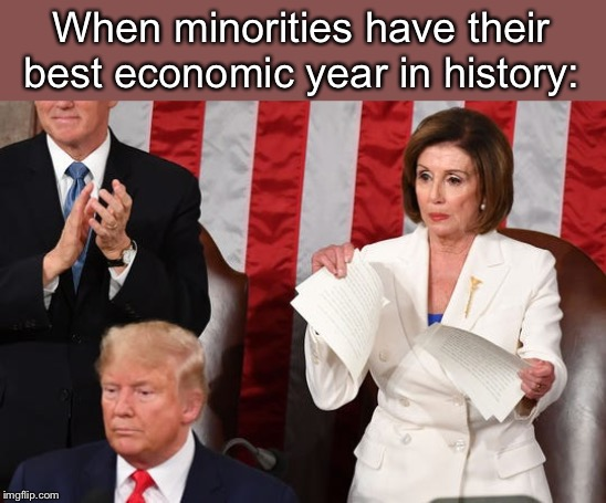 The klan never likes seeing minorities win |  When minorities have their best economic year in history: | image tagged in nancy pelosi is crazy,ConservativeMemes | made w/ Imgflip meme maker
