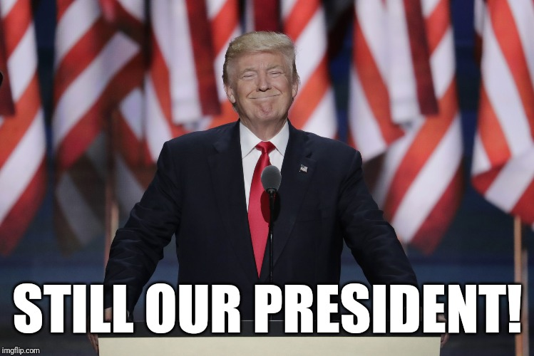 Still your President too... |  STILL OUR PRESIDENT! | image tagged in president trump,impeachment,libtard,heartbreak,trump 2020,president | made w/ Imgflip meme maker