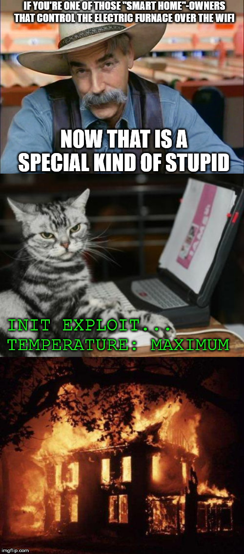 "can haz haxX0r | IF YOU'RE ONE OF THOSE ""SMART HOME""-OWNERS THAT CONTROL THE ELECTRIC FURNACE OVER THE WIFI NOW THAT IS A SPECIAL KIND OF STUPID INIT EXPLOIT 