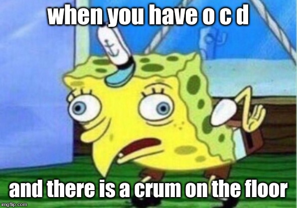 Mocking Spongebob Meme |  when you have o c d; and there is a crum on the floor | image tagged in memes,mocking spongebob | made w/ Imgflip meme maker