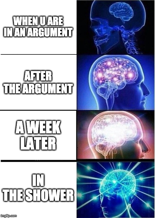 Expanding Brain Meme | WHEN U ARE IN AN ARGUMENT AFTER THE ARGUMENT A WEEK LATER IN THE SHOWER | image tagged in memes,expanding brain | made w/ Imgflip meme maker