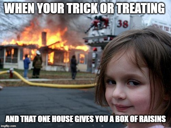 Disaster Girl Meme | WHEN YOUR TRICK OR TREATING AND THAT ONE HOUSE GIVES YOU A BOX OF RAISINS | image tagged in memes,disaster girl | made w/ Imgflip meme maker
