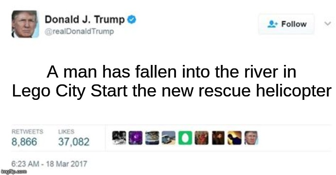 HEY |  A man has fallen into the river in Lego City Start the new rescue helicopter | image tagged in trump twitter post,memes,lego,lego city,helicopter,river | made w/ Imgflip meme maker