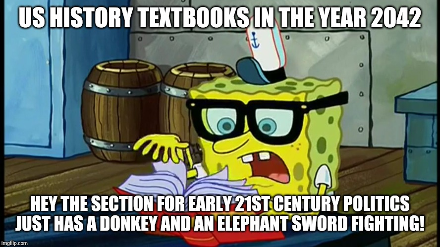 You have to wonder what history books will record about all of the insanity going on today? |  US HISTORY TEXTBOOKS IN THE YEAR 2042; HEY THE SECTION FOR EARLY 21ST CENTURY POLITICS JUST HAS A DONKEY AND AN ELEPHANT SWORD FIGHTING! | image tagged in spongbob is it possible,history | made w/ Imgflip meme maker