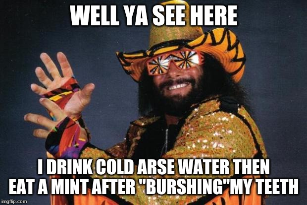 "Macho Man Randy Savage | WELL YA SEE HERE I DRINK COLD ARSE WATER THEN EAT A MINT AFTER ""BURSHING""MY TEETH 