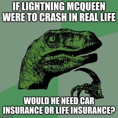 Philosoraptor |  IF LIGHTNING MCQUEEN WERE TO CRASH IN REAL LIFE; WOULD HE NEED CAR INSURANCE OR LIFE INSURANCE? | image tagged in memes,philosoraptor,insurance,lightning mcqueen,life insurance,car insurance | made w/ Imgflip meme maker