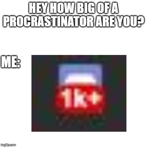 Procrastination |  HEY HOW BIG OF A PROCRASTINATOR ARE YOU? ME: | image tagged in memes,procrastination | made w/ Imgflip meme maker