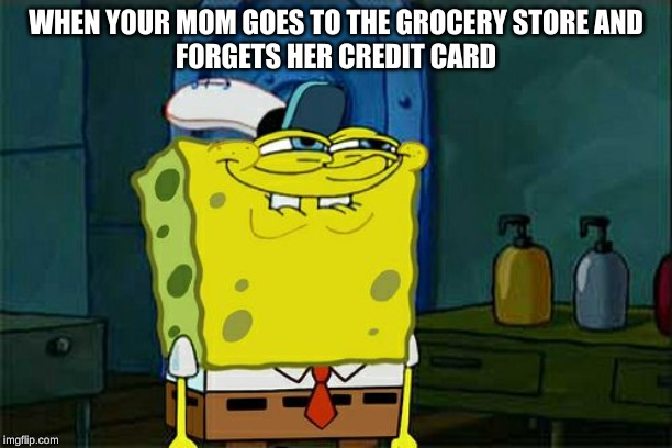 Don't You Squidward |  WHEN YOUR MOM GOES TO THE GROCERY STORE AND FORGETS HER CREDIT CARD | image tagged in memes,dont you squidward | made w/ Imgflip meme maker