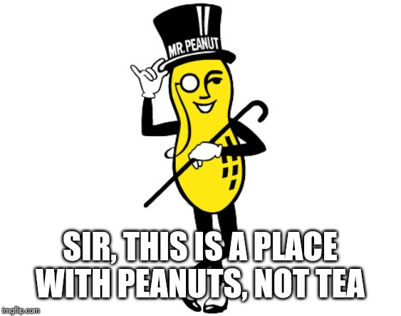 Mr Peanut | SIR, THIS IS A PLACE WITH PEANUTS, NOT TEA | image tagged in mr peanut | made w/ Imgflip meme maker
