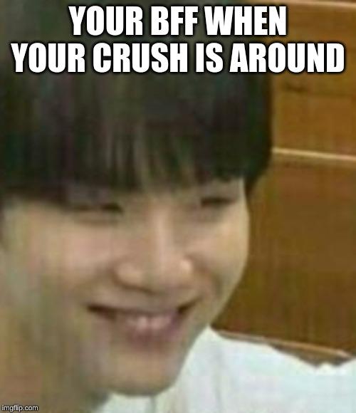 YOUR BFF WHEN YOUR CRUSH IS AROUND | image tagged in crush | made w/ Imgflip meme maker
