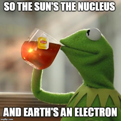 But Thats None Of My Business | SO THE SUN'S THE NUCLEUS AND EARTH'S AN ELECTRON | image tagged in memes,but thats none of my business,kermit the frog,philosoraptor,earth,space | made w/ Imgflip meme maker