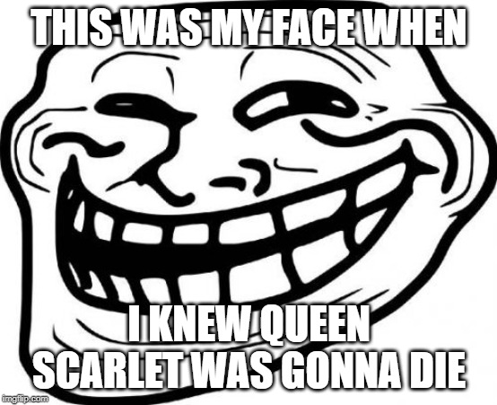 Troll Face Meme |  THIS WAS MY FACE WHEN; I KNEW QUEEN SCARLET WAS GONNA DIE | image tagged in memes,troll face | made w/ Imgflip meme maker