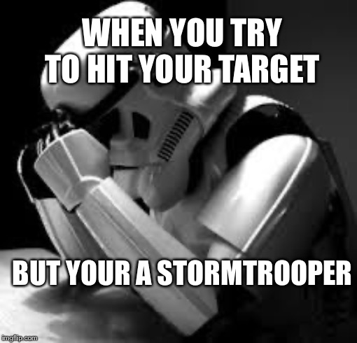 So true |  WHEN YOU TRY TO HIT YOUR TARGET; BUT YOUR A STORMTROOPER | image tagged in crying stormtrooper | made w/ Imgflip meme maker