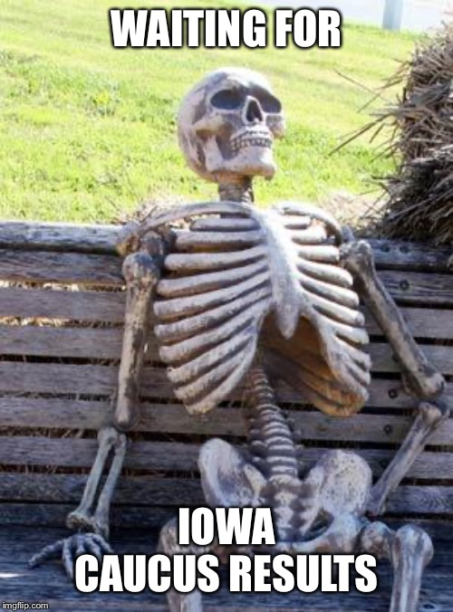 Waiting Skeleton | WAITING FOR IOWA CAUCUS RESULTS | image tagged in memes,waiting skeleton | made w/ Imgflip meme maker