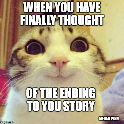 Smiling Cat | WHEN YOU HAVE FINALLY THOUGHT OF THE ENDING TO YOU STORY MEGAN PENN | image tagged in memes,smiling cat | made w/ Imgflip meme maker
