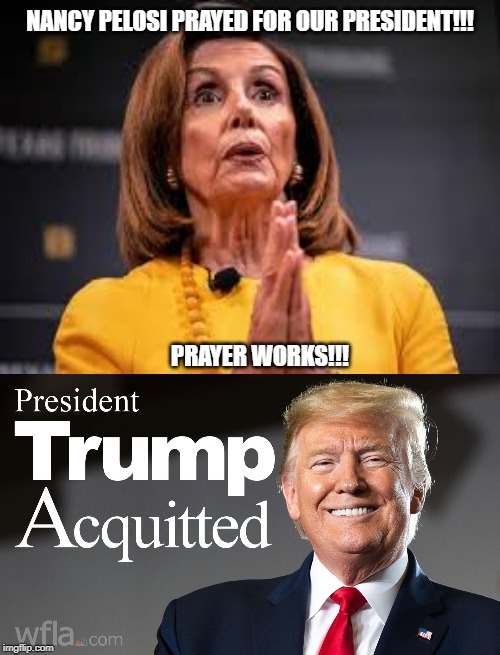 NANCY PELOSI PRAYED FOR OUR PRESIDENT!!! PRAYER WORKS!!! | image tagged in nancy pelosi,president trump,prayer,impeachment | made w/ Imgflip meme maker
