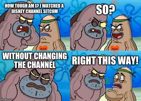 How Tough Are You |  SO? HOW TOUGH AM I? I WATCHED A  DISNEY CHANNEL SITCOM; WITHOUT CHANGING THE CHANNEL; RIGHT THIS WAY! | image tagged in memes,how tough are you | made w/ Imgflip meme maker