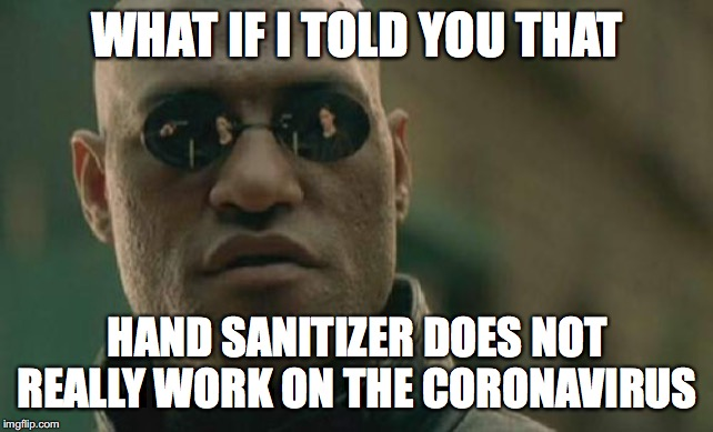 Matrix Morpheus |  WHAT IF I TOLD YOU THAT; HAND SANITIZER DOES NOT REALLY WORK ON THE CORONAVIRUS | image tagged in memes,matrix morpheus | made w/ Imgflip meme maker