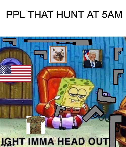 redneck bob | PPL THAT HUNT AT 5AM | image tagged in memes,spongebob ight imma head out,redneck,donald trump,nra,funny memes | made w/ Imgflip meme maker