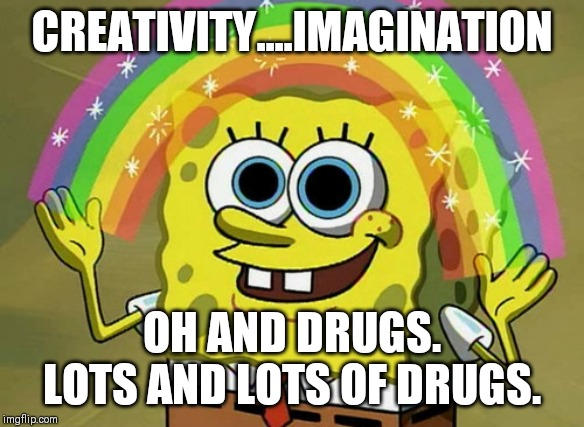 Imagination Spongebob |  CREATIVITY....IMAGINATION; OH AND DRUGS. LOTS AND LOTS OF DRUGS. | image tagged in memes,imagination spongebob | made w/ Imgflip meme maker