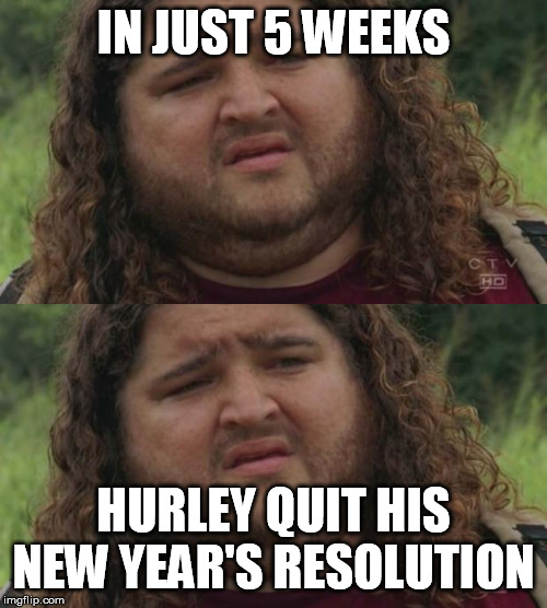 IN JUST 5 WEEKS HURLEY QUIT HIS NEW YEAR'S RESOLUTION | image tagged in lost weight | made w/ Imgflip meme maker