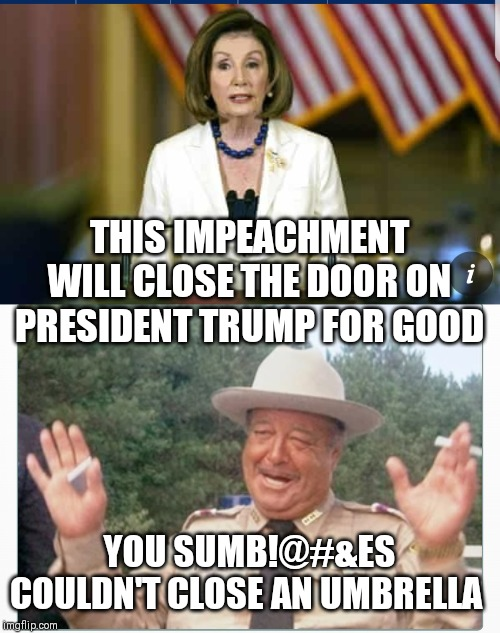 Hold it! Hold it! |  THIS IMPEACHMENT WILL CLOSE THE DOOR ON PRESIDENT TRUMP FOR GOOD; YOU SUMB!@#&ES COULDN'T CLOSE AN UMBRELLA | image tagged in memes,funny memes,trump,pelosi,jackie gleason,nancy pelosi | made w/ Imgflip meme maker