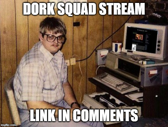 computer nerd |  DORK SQUAD STREAM; LINK IN COMMENTS | image tagged in computer nerd | made w/ Imgflip meme maker