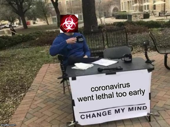Change My Mind | coronavirus went lethal too early | image tagged in memes,change my mind | made w/ Imgflip meme maker