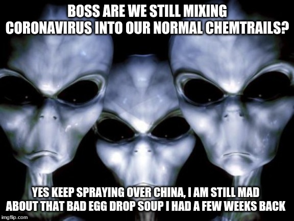 Aliens are just mean |  BOSS ARE WE STILL MIXING CORONAVIRUS INTO OUR NORMAL CHEMTRAILS? YES KEEP SPRAYING OVER CHINA, I AM STILL MAD ABOUT THAT BAD EGG DROP SOUP I HAD A FEW WEEKS BACK | image tagged in angry aliens,death to all humans,coronavirus,pray for china,chemtrails,how it started | made w/ Imgflip meme maker