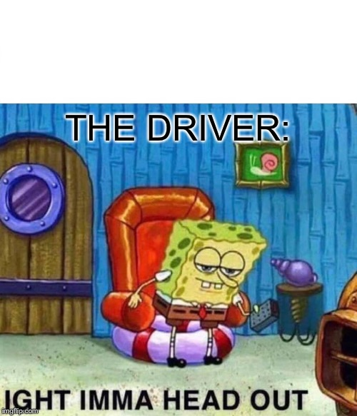 Spongebob Ight Imma Head Out Meme | THE DRIVER: | image tagged in memes,spongebob ight imma head out | made w/ Imgflip meme maker