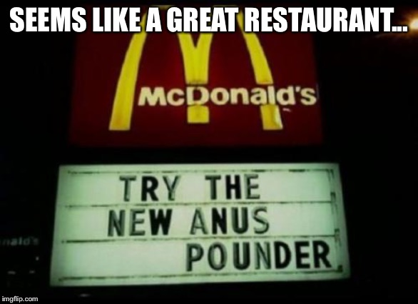 SEEMS LIKE A GREAT RESTAURANT... | image tagged in mcdonalds | made w/ Imgflip meme maker