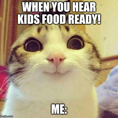 Smiling Cat | WHEN YOU HEAR KIDS FOOD READY! ME: | image tagged in memes,smiling cat | made w/ Imgflip meme maker
