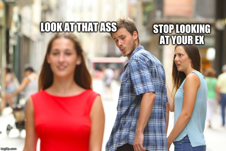 Distracted Boyfriend |  LOOK AT THAT ASS; STOP LOOKING AT YOUR EX | image tagged in memes,distracted boyfriend | made w/ Imgflip meme maker