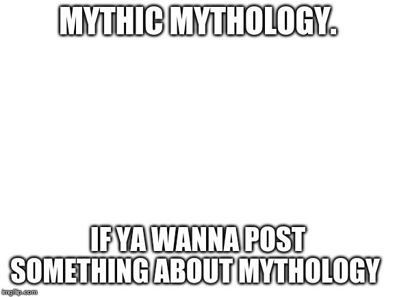 like facts about gods, dragons, famous demons, famous warriors of light, storys, mages, or just genraly anything |  MYTHIC MYTHOLOGY. IF YA WANNA POST SOMETHING ABOUT MYTHOLOGY | image tagged in blank white template | made w/ Imgflip meme maker