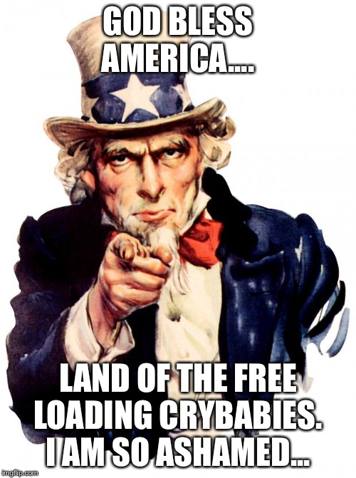 Uncle Sam Meme | GOD BLESS AMERICA.... LAND OF THE FREE LOADING CRYBABIES. I AM SO ASHAMED... | image tagged in memes,uncle sam | made w/ Imgflip meme maker