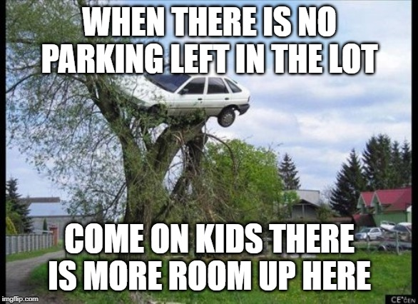Secure Parking Meme | WHEN THERE IS NO PARKING LEFT IN THE LOT COME ON KIDS THERE IS MORE ROOM UP HERE | image tagged in memes,secure parking | made w/ Imgflip meme maker
