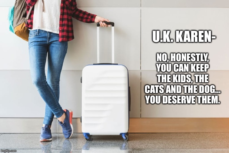 UK Karen |  NO, HONESTLY, YOU CAN KEEP THE KIDS, THE CATS AND THE DOG... YOU DESERVE THEM. U.K. KAREN- | image tagged in omg karen,karen | made w/ Imgflip meme maker