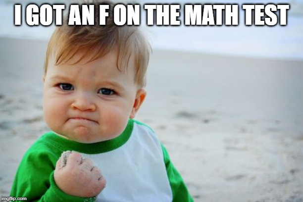 Success Kid Original |  I GOT AN F ON THE MATH TEST | image tagged in memes,success kid original | made w/ Imgflip meme maker