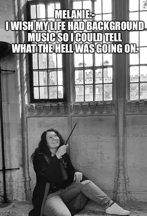 Melanie |  MELANIE:- I WISH MY LIFE HAD BACKGROUND MUSIC SO I COULD TELL WHAT THE HELL WAS GOING ON. | image tagged in harry potter | made w/ Imgflip meme maker