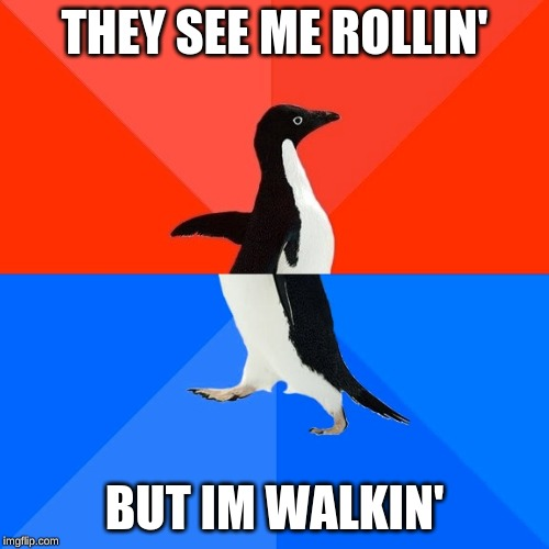Socially Awesome Awkward Penguin |  THEY SEE ME ROLLIN'; BUT IM WALKIN' | image tagged in memes,socially awesome awkward penguin | made w/ Imgflip meme maker