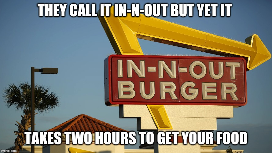 THEY CALL IT IN-N-OUT BUT YET IT TAKES TWO HOURS TO GET YOUR FOOD | image tagged in in-n-out,fast-food,memes,popular,everything | made w/ Imgflip meme maker