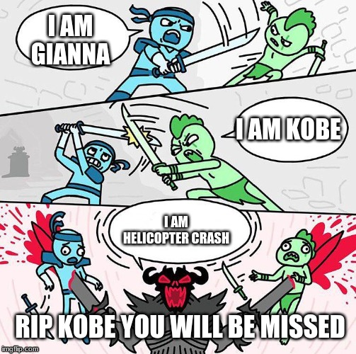I am x, I am x, I am x | I AM GIANNA I AM KOBE I AM HELICOPTER CRASH RIP KOBE YOU WILL BE MISSED | image tagged in i am x i am x i am x | made w/ Imgflip meme maker