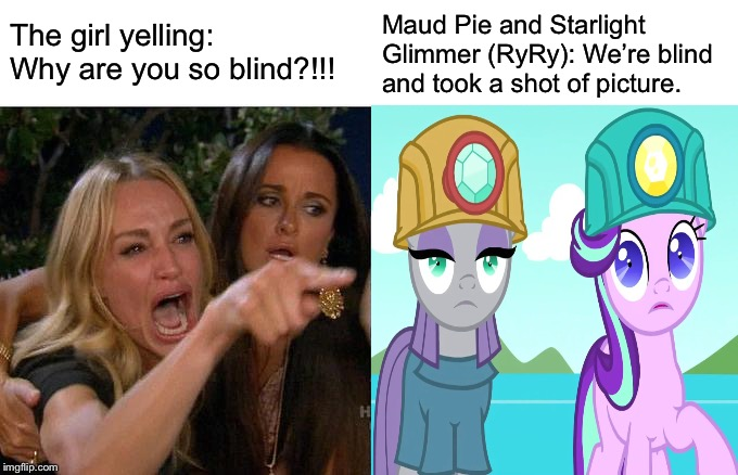 A woman yells two ponies | The girl yelling: Why are you so blind?!!! Maud Pie and Starlight Glimmer (RyRy): We're blind and took a shot of picture. | image tagged in mlp fim,memes,blind,woman yelling at cat,starlight glimmer,maud is interested | made w/ Imgflip meme maker