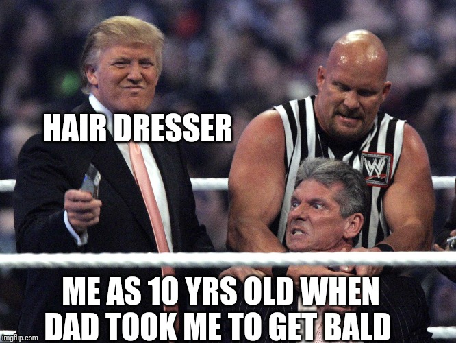 Me when Dad and hair dresser forcing me to get my head shaved |  HAIR DRESSER; ME AS 10 YRS OLD WHEN DAD TOOK ME TO GET BALD | image tagged in wwe,funny memes,funny meme,vince mcmahon,stone cold,stone cold steve austin | made w/ Imgflip meme maker