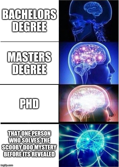 Expanding Brain Meme | BACHELORS DEGREE MASTERS DEGREE PHD THAT ONE PERSON WHO SOLVES THE SCOOBY DOO MYSTERY BEFORE ITS REVEALED | image tagged in memes,expanding brain | made w/ Imgflip meme maker