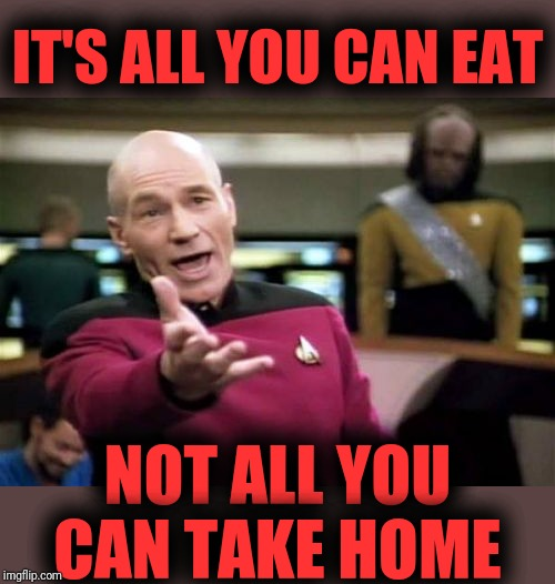 Picard Wtf Meme | IT'S ALL YOU CAN EAT NOT ALL YOU CAN TAKE HOME | image tagged in memes,picard wtf | made w/ Imgflip meme maker