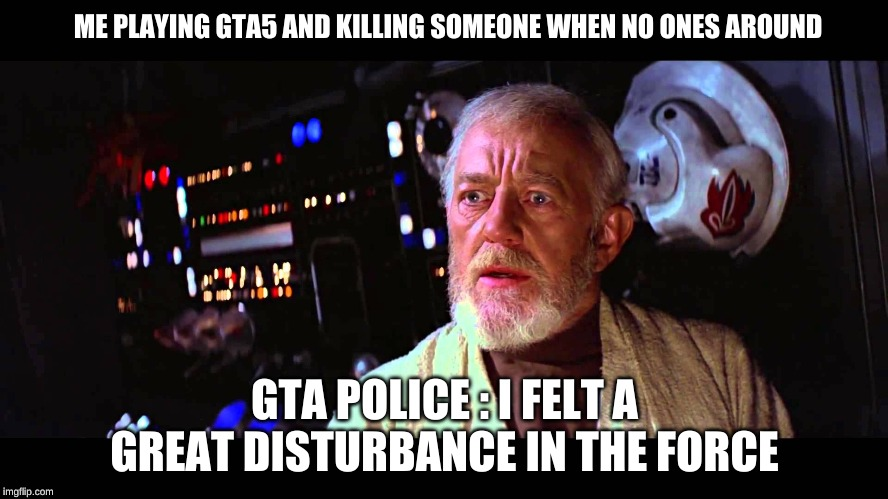 ME PLAYING GTA5 AND KILLING SOMEONE WHEN NO ONES AROUND GTA POLICE : I FELT A GREAT DISTURBANCE IN THE FORCE | image tagged in i felt a great disturbance in the force | made w/ Imgflip meme maker