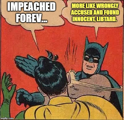 Batman slapping Libtard Sidekick | IMPEACHED FOREV... MORE LIKE WRONGLY ACCUSED AND FOUND INNOCENT, LIBTARD. | image tagged in memes,batman slapping robin,trump | made w/ Imgflip meme maker